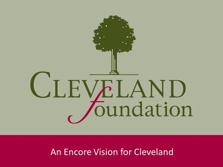 An Encore Vision for Cleveland. Encore Background Future Focused: Solve community problems by tapping into the talents of experienced Clevelanders. Generational.