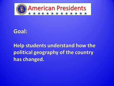 American Presidents Goal: Help students understand how the political geography of the country has changed.