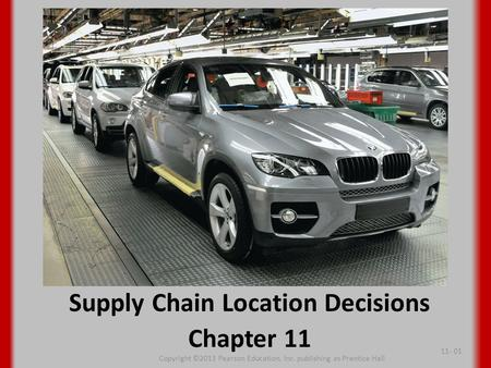 Supply Chain Location Decisions Chapter 11 Copyright ©2013 Pearson Education, Inc. publishing as Prentice Hall 11- 01.