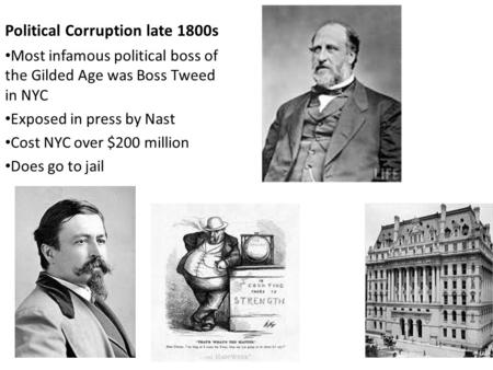 Political Corruption late 1800s Most infamous political boss of the Gilded Age was Boss Tweed in NYC Exposed in press by Nast Cost NYC over $200 million.