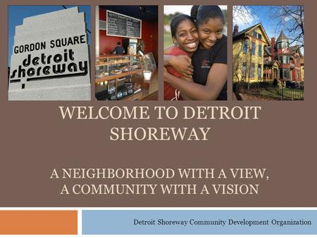 Detroit Shoreway Community Development Organization WELCOME TO DETROIT SHOREWAY A NEIGHBORHOOD WITH A VIEW, A COMMUNITY WITH A VISION.