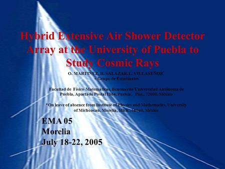 Hybrid Extensive Air Shower Detector Array at the University of Puebla to Study Cosmic Rays O. MARTINEZ, H. SALAZAR, L. VILLASEÑOR * + Grupo de Estudiantes.