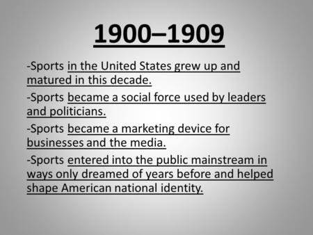 1900–1909 -Sports in the United States grew up and matured in this decade. -Sports became a social force used by leaders and politicians. -Sports became.