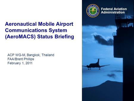 Federal Aviation Administration Aeronautical Mobile Airport Communications System (AeroMACS) Status Briefing ACP WG-M, Bangkok, Thailand FAA/Brent Phillips.