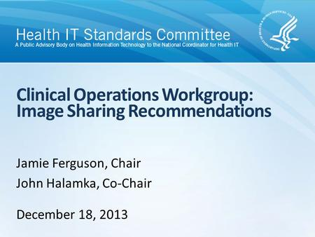 Clinical Operations Workgroup: Image Sharing Recommendations Jamie Ferguson, Chair John Halamka, Co-Chair December 18, 2013.