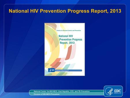 National HIV Prevention Progress Report, 2013 National Center for HIV/AIDS, Viral Hepatitis, STD, and TB Prevention Division of HIV/AIDS Prevention.
