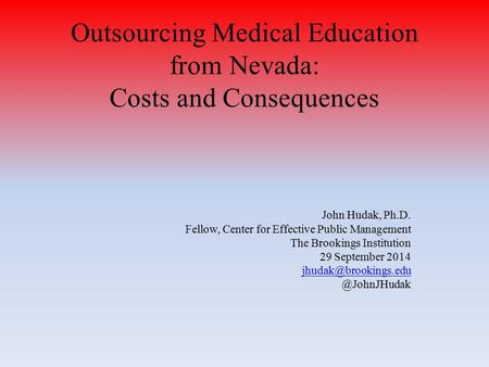 Outsourcing Medical Education from Nevada: Costs and Consequences John Hudak, Ph.D. Fellow, Center for Effective Public Management The Brookings Institution.