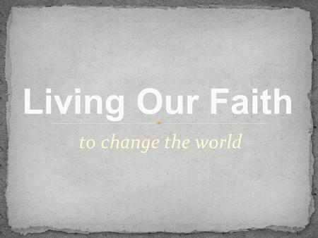 To change the world Living Our Faith. Poverty Around the World Half the world lives on less than $2 per day More than 1 billion people have no access.