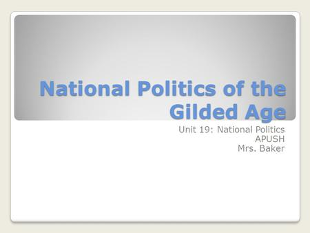 National Politics of the Gilded Age Unit 19: National Politics APUSH Mrs. Baker.
