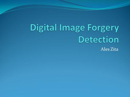 Ales Zita. Publication Digital Image Forgery Detection Based on Lens and Sensor Aberration Authors : Ido Yerushalmy, Hagit Hel-Or Dept. of Computer Science,