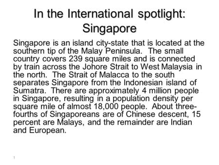 In the International spotlight: Singapore Singapore is an island city-state that is located at the southern tip of the Malay Peninsula. The small country.
