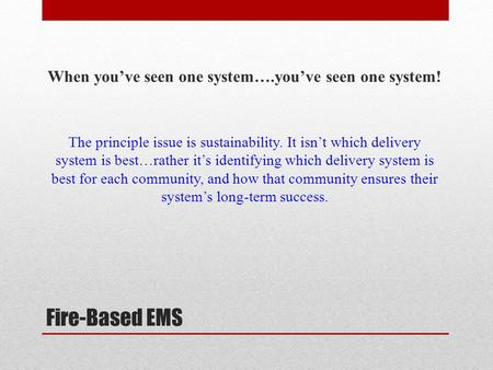 Fire-Based EMS When you've seen one system….you've seen one system! The principle issue is sustainability. It isn't which delivery system is best…rather.