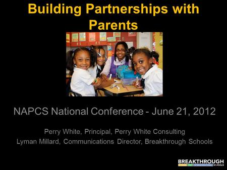 Building Partnerships with Parents NAPCS National Conference - June 21, 2012 Perry White, Principal, Perry White Consulting Lyman Millard, Communications.