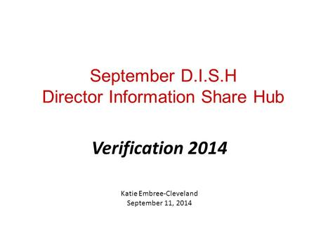 September D.I.S.H Director Information Share Hub Verification 2014 Katie Embree-Cleveland September 11, 2014.