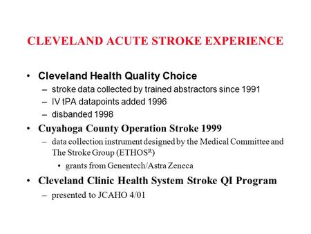 CLEVELAND ACUTE STROKE EXPERIENCE Cleveland Health Quality Choice –stroke data collected by trained abstractors since 1991 –IV tPA datapoints added 1996.