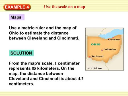 EXAMPLE 4 Use the scale on a map Maps Use a metric ruler and the map of Ohio to estimate the distance between Cleveland and Cincinnati. SOLUTION From the.