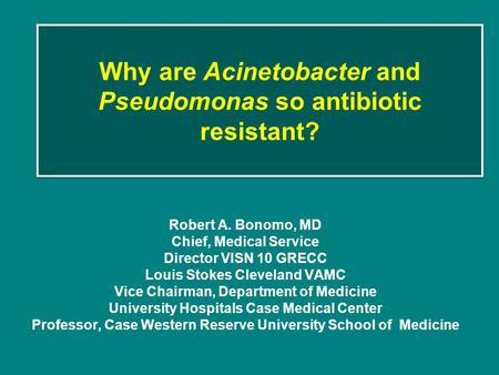 Why are Acinetobacter and Pseudomonas so antibiotic resistant? Robert A. Bonomo, MD Chief, Medical Service Director VISN 10 GRECC Louis Stokes Cleveland.