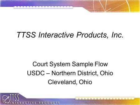 TTSS Interactive Products, Inc. Court System Sample Flow USDC – Northern District, Ohio Cleveland, Ohio.
