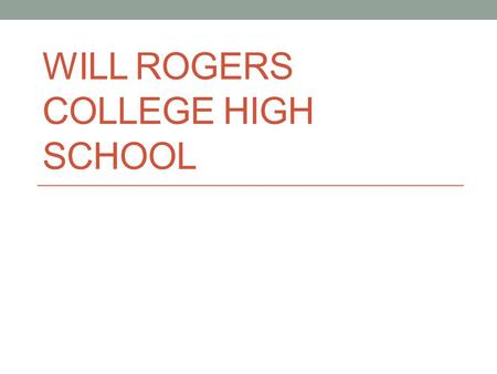 WILL ROGERS COLLEGE HIGH SCHOOL. Concept College Readiness as a Baseline for all students Early College Experience Concurrent Credit Before Graduation.