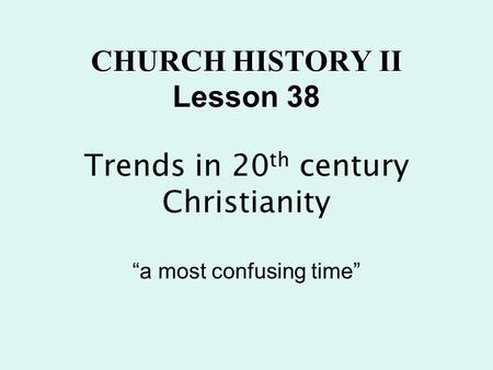 "CHURCH HISTORY II Lesson 38 CHURCH HISTORY II Lesson 38 Trends in 20 th century Christianity ""a most confusing time"""