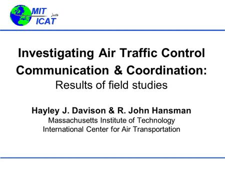 Investigating Air Traffic Control Communication & Coordination: Results of field studies Hayley J. Davison & R. John Hansman Massachusetts Institute.