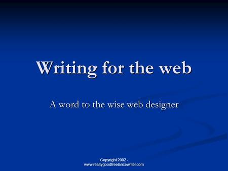 Copyright 2002 - www.reallygoodfreelancewriter.com Writing for the web A word to the wise web designer.