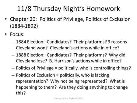 11/8 Thursday Night's Homework Chapter 20: Politics of Privilege, Politics of Exclusion (1884-1892) Focus: – 1884 Election: Candidates? Their platforms?
