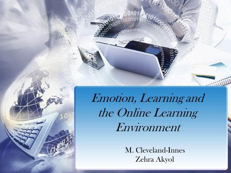 Emotion, Learning and the Online Learning Environment M. Cleveland-Innes Zehra Akyol.