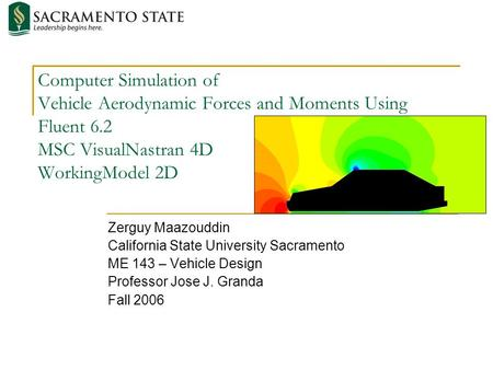 Computer Simulation of Vehicle Aerodynamic Forces and Moments Using Fluent 6.2 MSC VisualNastran 4D WorkingModel 2D Zerguy Maazouddin California State.
