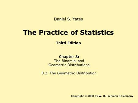 The Practice of Statistics Third Edition Chapter 8: The Binomial and Geometric Distributions 8.2 The Geometric Distribution Copyright © 2008 by W. H. Freeman.