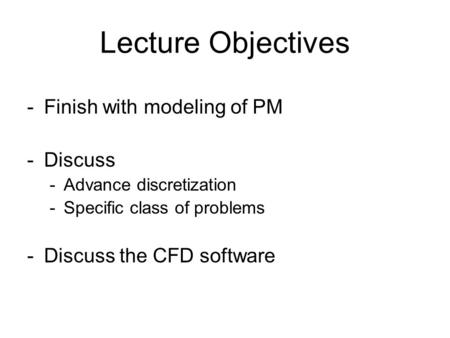 Lecture Objectives -Finish with modeling of PM -Discuss -Advance discretization -Specific class of problems -Discuss the CFD software.
