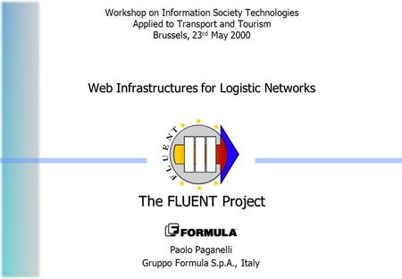 Workshop on Information Society Technologies Applied to Transport and Tourism Brussels, 23 rd May 2000 Web Infrastructures for Logistic Networks The FLUENT.