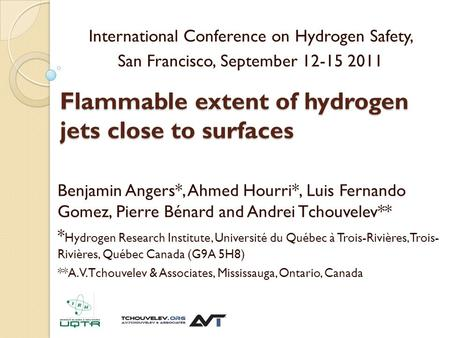 Flammable extent of hydrogen jets close to surfaces Benjamin Angers*, Ahmed Hourri*, Luis Fernando Gomez, Pierre Bénard and Andrei Tchouvelev** * Hydrogen.