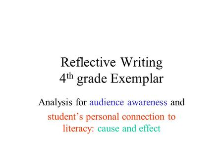 Reflective Writing 4 th grade Exemplar Analysis for audience awareness and student's personal connection to literacy: cause and effect.