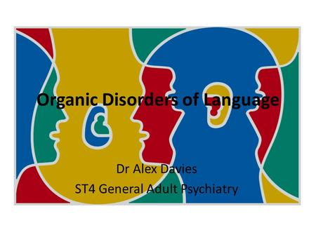 Organic Disorders of Language Dr Alex Davies ST4 General Adult Psychiatry.
