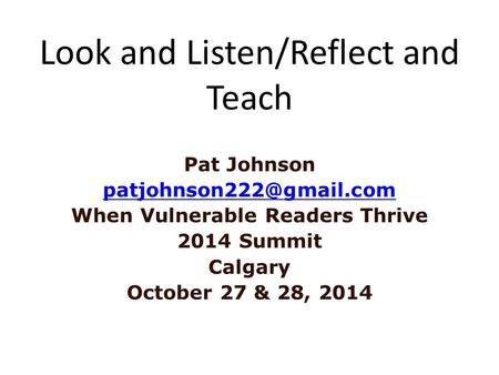 Look and Listen/Reflect and Teach Pat Johnson When Vulnerable Readers Thrive 2014 Summit Calgary October 27 & 28, 2014.