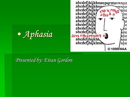 Aphasia Aphasia Presented by: Eitan Gordon. A Definition  Aphasia is a disruption of language associated with brain damage. A comprehensive explanation.
