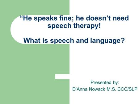 """He speaks fine; he doesn't need speech therapy! What is speech and language? Presented by: D'Anna Nowack M.S. CCC/SLP."