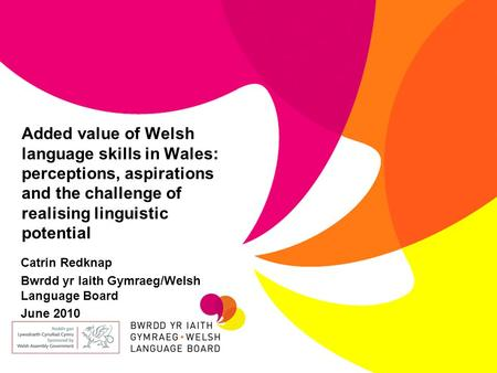 Added value of Welsh language skills in Wales: perceptions, aspirations and the challenge of realising linguistic potential Catrin Redknap Bwrdd yr Iaith.