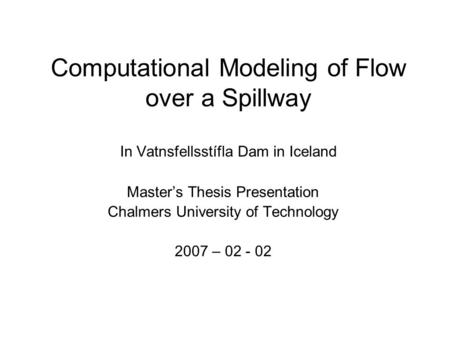 Computational Modeling of Flow over a Spillway In Vatnsfellsstífla Dam in Iceland Master's Thesis Presentation Chalmers University of Technology 2007.