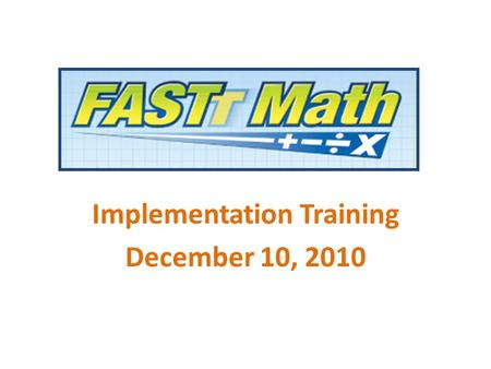 Implementation Training December 10, 2010. Goal: Develop Math Fact Fluency The FASTT Math intervention program: Helps all students achieve math fact fluency.