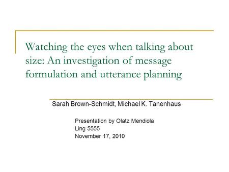 Watching the eyes when talking about size: An investigation of message formulation and utterance planning Sarah Brown-Schmidt, Michael K. Tanenhaus Presentation.