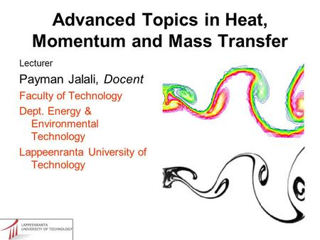 Advanced Topics in Heat, Momentum and Mass Transfer Lecturer Payman Jalali, Docent Faculty of Technology Dept. Energy & Environmental Technology Lappeenranta.