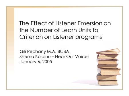 The Effect of Listener Emersion on the Number of Learn Units to Criterion on Listener programs Gili Rechany M.A. BCBA Shema Kolainu – Hear Our Voices January.