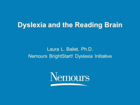 Dyslexia and the Reading Brain Laura L. Bailet, Ph.D. Nemours BrightStart! Dyslexia Initiative.