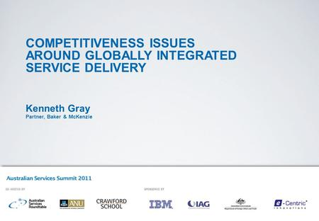 COMPETITIVENESS ISSUES AROUND GLOBALLY INTEGRATED SERVICE DELIVERY Kenneth Gray Partner, Baker & McKenzie.