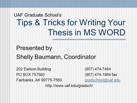 Tips & Tricks for Writing Your Thesis in MS WORD Presented by Shelly Baumann, Coordinator 202 Eielson Building (907) 474-7464 PO BOX 757560 (907) 474-1984.