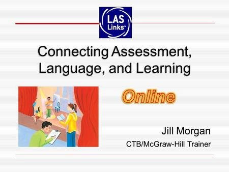 Jill Morgan CTB/McGraw-Hill Trainer Jill Morgan CTB/McGraw-Hill Trainer Connecting Assessment, Language, and Learning.