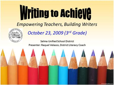 Empowering Teachers, Building Writers October 23, 2009 (3 rd Grade) Selma Unified School District Presenter: Raquel Velasco, District Literacy Coach.