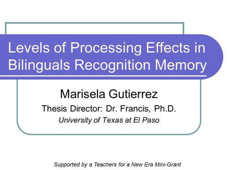 Levels of Processing Effects in Bilinguals Recognition Memory Marisela Gutierrez Thesis Director: Dr. Francis, Ph.D. University of Texas at El Paso Supported.